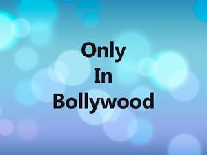 Only In Bollywood